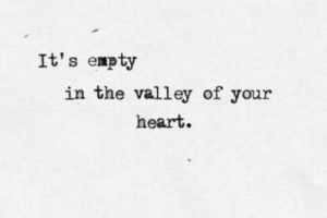 Valley: It's empty  in the valley of your  heart.