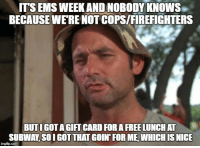 Happy EMS week everyone!: ITS EMS WEEKANDINOBODYKNOWS  BECAUSE WERE NOT COPSIFIREFIGHTERS  BUTIGOTA GIFTCARD FORA FREELUNCHAT  SUBWAY SOIGOTTHATGOIN FORME WHICH IS NICE  img flip-com Happy EMS week everyone!