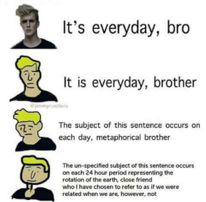 Period, Earth, and Been: It's everyday, bro  It is everyday, brother  jimmyrustlers  The subject of this sentence occurs on  each day, metaphorical brother  The un-specified subject of this sentence occurs  on each 24 hour period representing the  rotation of the earth, close friend  who I have chosen to refer to as if we were  related when we are, however, not It's been a while, 🅱️ro