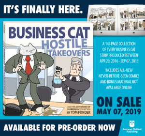 Hey guys. Remember me? It's been a while.  It's also been a while since ol' Business Cat's last book, so it's time to do something about that. I'm happy to finally be announcing a release date for volume two, 'Business Cat: Hostile Takeovers', coming to book stores near you on May 7, 2019. This book will collect the entire last half of the Business Cat series, picking up right where book one left off. It will also include never-before-seen comics and other bonus materialy good bits.  What's more is that it's available for pre-order right now! Why wait a few months to throw your hard-earned money at this title when you can do so immediately?  In all seriousness though, I hope that you guys will enjoy the book and that it makes a worthy successor to the first. Thanks to all of you again for your continued support and for helping to make this possible!  http://www.businesscat.happyjar.com/store/book-ht/: IT'S FINALLY HERE.  BUSINESS CAT  HOSTILE  TAKEOVERS  A 144 PAGE COLLECTION  OF EVERY BUSINESS CAT  STRIP PRODUCED BETWEEN  APR 29, 2016-SEP 07, 2018  INCLUDES ALL-NEW  NEVER-BEFORE-SEEN COMICS  AND BONUS MATERIAL NOT  AVAILABLE ONLINE  ON SALE  ANOTHER ADVENTURES OF  BUSINESS CAT COLLECTION  BY TOM FONDER  AVAILABLE FOR PRE-ORDER NOW  Andrews McMeel  Publishing Hey guys. Remember me? It's been a while.  It's also been a while since ol' Business Cat's last book, so it's time to do something about that. I'm happy to finally be announcing a release date for volume two, 'Business Cat: Hostile Takeovers', coming to book stores near you on May 7, 2019. This book will collect the entire last half of the Business Cat series, picking up right where book one left off. It will also include never-before-seen comics and other bonus materialy good bits.  What's more is that it's available for pre-order right now! Why wait a few months to throw your hard-earned money at this title when you can do so immediately?  In all seriousness though, I hope that you guys will enjoy the book and that it makes a worthy successor to the first. Thanks to all of you again for your continued support and for helping to make this possible!  http://www.businesscat.happyjar.com/store/book-ht/