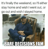 Memes, 🤖, and That Guy: It's finally the weekend, so l'll either  stay home and wish I went out, or  go out and wish stayed home.  38  IG JM JUST THAT GUY  BARE DECISIONS FAM You know when you can do what you want when you want to do it FREEDOM 😂😂😂😎😎 Manchester OldTrafford Nochill Finesse Youngsavage love Blessed