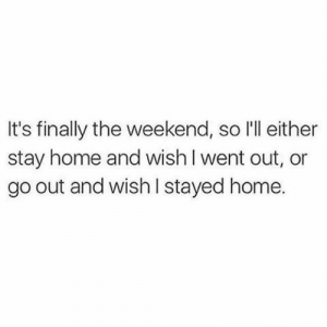 The Weekend: It's finally the weekend, so l'll either  stay home and wish l went out, or  go out and wish I stayed home.