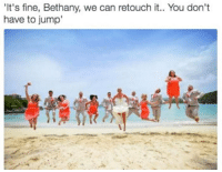 its fine: 'It's fine, Bethany, we can retouch it.. You don't  have to jump