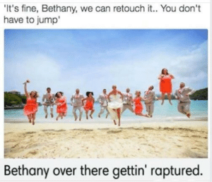 Can, You, and Fine: It's fine, Bethany, we can retouch it.. You don't  have to jump  Bethany over there gettin' raptured. Rapturney