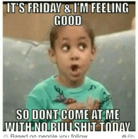 friday memes: ITS FRIDAY 8 IM FEELING  COOD  SO DONT COME AT ME  Rased on people vol follow