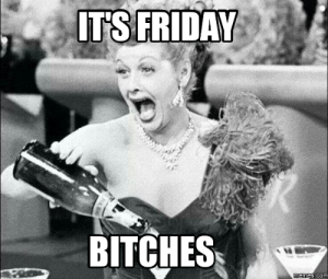 It's Friday: IT'S FRIDAY  BITCHES  memes.com