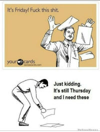 fuck this: It's Friday! Fuck this shit.  your  e cards  some ecards.com  Just kidding.  It's still Thursday  and I need these
