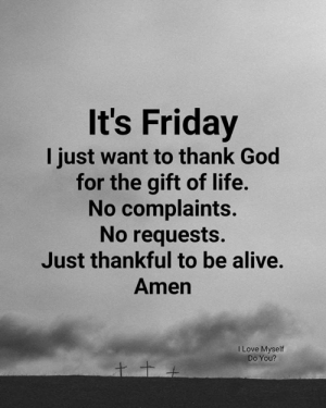 Alive, Friday, and God: It's Friday  I just want to thank God  for the gift of life.  No complaints.  No requests.  Just thankful to be alive.  Amen  I Love Myself  Do You? Just be thankful