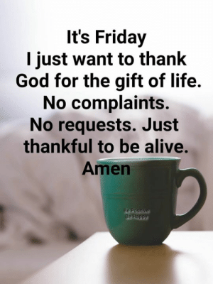 Alive, Friday, and God: It's Friday  I just want to thank  God for the gift of life.  No complaints.  No requests. Just  thankful to be alive.  Amen  Be Happy