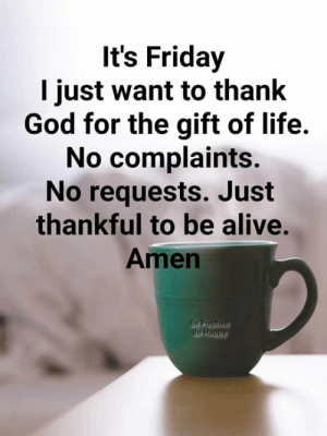 Alive, Friday, and God: It's Friday  I just want to thank  God for the gift of life.  No complaints.  No requests. Just  thankful to be alive.  Amen  Be