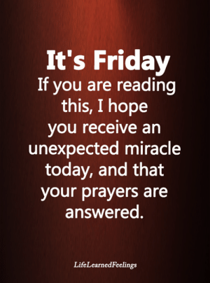 <3: It's Friday  If you are reading  this, I hope  you receive an  unexpected miracle  today, and that  your prayers are  answered.  LifeLearnedFeelings <3