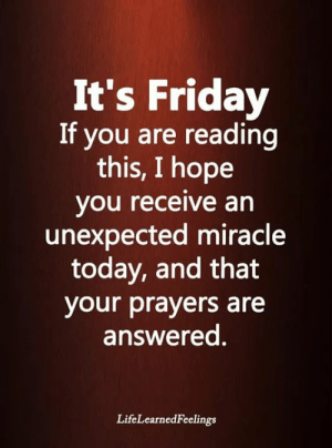 ❤🧡💞💝: It's Friday  If you are reading  this, I hope  you receive an  unexpected miracle  today, and that  your prayers are  answered.  LifeLearnedFeelings ❤🧡💞💝
