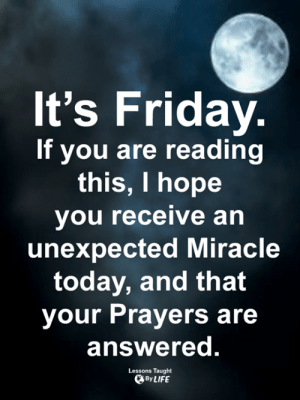 <3: It's Friday.  If you are reading  this, I hope  you receive an  unexpected Miracle  today, and that  your Prayers are  answered.  Lessons Taught  By LIFE <3