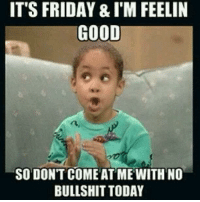 Dank, Friday, and It's Friday: IT'S FRIDAY & I'M FEELIN  GOOD  SO DONT COME AT ME WITH NO  BULLSHIT TODAY