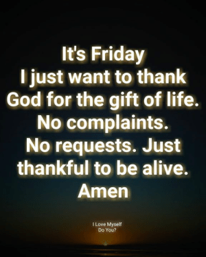 Life No: It's Friday  l just want to thank  God for the gift of life.  No complaints.  No requests. Just  thankful to be alive.  Amen  I Love Myself  Do You?