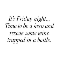 Friday, It's Friday, and Memes: It's Friday night.  Time to be a hero and  rescue some wine  trapped in a bottle.