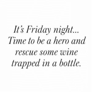 friday night: It's Friday night...  Time to be a hero and  rescue some wine  trapped in a bottle.