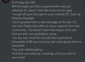 Happy Friday the 13th, stay spooky and concealed!: It's Friday the 13th  BHVR tweets out that a surprise killer was just  released. It's Jason, from the iconic horror saga.  You get off your bed, get on your console/PC, boot up  Dead by Daylight.  You're greeted from a new message of the day. It's  real, he's finally here after so many requests from the  community. You haven't been this happy since you  had sex with your grandma's nurse.  You buy him, level him up with the hundreds of  thousands of BP you saved up, get some great add-ons  and perks.  You start matchmaking..  And then you wake up, sweating, with your dick in  your hand Happy Friday the 13th, stay spooky and concealed!