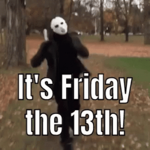 Friday, It's Friday, and Friday the 13th: It's Friday  the 13th! Friday the 13th, yay!