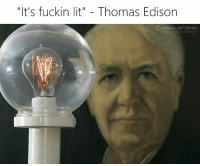 "Lit, Memes, and Edison: ""It's fuckin lit"" - Thomas Edison  CLASSICAL,ART MEMES"