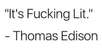 "Dank, Fucking, and Lit: ""It's Fucking Lit.""  Thomas Edison"