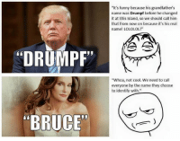 "Drumpf: 'It's funny because his grandfather's  name was Drumpf before he changed  it at Ellis Island, so we should call him  that from now on because it's his real  name! LOLOLOL!""  ""DRUMPE  Whoa, not cool. We need to call  everyone by the name they choose  to identify with.""  BRUCE"