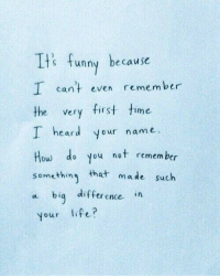 Funny, Time, and How: Its funny because  I can't even remember  the very first time  I heard your name  How do you not remembr  something that made such  a bią difference in  your lifei?