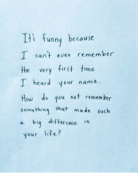 Funny, Life, and Time: Its funny because  I can't even remember  the very first time  I heard your name.  How de you not remem ber  something that  a biq difference in  your life?  made such