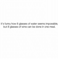 Funny, Wine, and Glasses: it's funny how 8 glasses of water seems impossible,  but 8 glasses of wine can be done in one meal 90% of my water intake comes from vodka sodas @mybestiesays