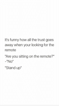 "Funny, Tumblr, and Blog: It's funny how all the trust goes  away when your looking for the  remote  ""Are you sitting on the remote?""  -""No""  ""Stand up"" <p><a href=""http://memehumor.net/post/174223576654/give-me-the-remote"" class=""tumblr_blog"">memehumor</a>:</p>  <blockquote><p>Give me the remote!</p></blockquote>"