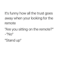 """Funny, Irl, and Me IRL: It's funny how all the trust goes  away when your looking for the  remote  """"Are you sitting on the remote?""""  """"No""""  """"Stand up"""" me irl"""