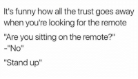 """CnC: It's funny how all the trust goes away  when you're looking for the remote  """"Are you sitting on the remote?""""  -""""No""""  """"Stand up'"""" CnC"""