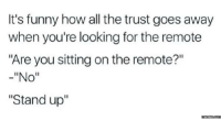 """This is why I have trust issues.: It's funny how all the trust goes away  when you're looking for the remote  """"Are you sitting on the remote?""""  -""""No""""  """"Stand up""""  memes com This is why I have trust issues."""