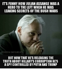 a hero: IT'S FUNNY HOW JULIAN ASSANGE WAS A  HERO TO THE LEFT WHEN HE WAS  LEAKING SECRETS OF THE BUSH WARS  MEMFUSINFYHOFLUS  BUT NOW THAT HES RELEASING THE  TRUTH ABOUT HILLARY SCORRUPTION HES  ASPY CONTROLLED BY PUTINAND TRUMP
