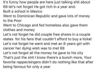 Chicago, Clothes, and Funny: It's funny how people are here just talking shit about  69 let's not forget He got rich in a year and:  Built a school in Mexico  Went to Dominican Republic and gave lots of money  to the Poor  Went to Chicago and fed homeless also gave them  clothes and money  Let's not forget he did couple free shows in a couple  states for his fans that couldn't afford to buy a ticket  Let's not forget he went and met an 8 years girl with  cancer her dying wish was to met 69  Let's not forgot all the money he gave to his city  That's just the shit I know there's a bunch more, Your  favorite rapper/singers didn't do nothing like that after  being famous for only a year Thoughts? 🤔👇 @6ix9ine https://t.co/GraJzYjfo9