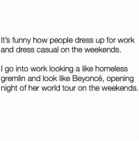 Funny, Homeless, and Work: It's funny how people dress up for work  and dress casual on the weekends.  I go into work looking a like homeless  gremlin an ce, opening  night of her world tour on the weekends.  d look like Beyon Homeless chic is a lewwwk ok