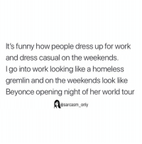 Beyonce, Funny, and Homeless: It's funny how people dress up for work  and dress casual on the weekends.  I go into work looking like a homeless  gremlin and on the weekends look like  Beyonce opening night of her world tour  Aosarcasm_only SarcasmOnly