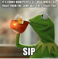 Funny, Kermit the Frog, and Meme: ITS FUNNY HOW PEOPLE GET MAD WHEN YOU  TREAT THEM THE SAME WAY THEY TREAT YOU.  SIP  meme generator net