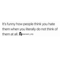 Funny, Memes, and How: It's funny how people think you hate  them when you literally do not think of  them at all. esarcasm, only SarcasmOnly