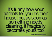 Memes, Magic, and 🤖: Its funny how Vour  parents tell you its their  house, but as soon as  something needs  cleaning, it magically  becomes yours too  omg, That's Totally Me.
