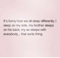 It's funny how we all sleep differently.  sleep on my side, my brother sleeps  on his back, my ex sleeps with  everybody... that sorta thing. Don't start drama, I just thought the meme was hilarious 😂