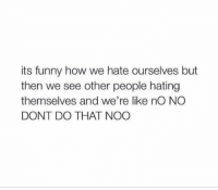 the accuracy https://t.co/x2jPztQTJC: its funny how we hate ourselves but  then we see other people hating  themselves and we're like nO NO  DONT DO THAT NOO the accuracy https://t.co/x2jPztQTJC