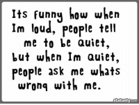 Memes, 🤖, and Loudness: Its funny how when  Im loud, people tell  me to be Quiet,  but when Im Quiet,  people ask me whats  wrong with me.  statusty  Com