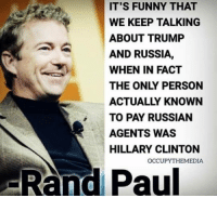Funny, Hillary Clinton, and Memes: IT'S FUNNY THAT  WE KEEP TALKING  ABOUT TRUMP  AND RUSSIA,  WHEN IN FACT  THE ONLY PERSON  ACTUALLY KNOWN  TO PAY RUSSIAN  AGENTS WAS  HILLARY CLINTON  -Rand Paul  OCCUPYTHEMEDIA Good point!