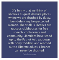 Community, Funny, and Memes: It's funny that we think of  libraries as quiet demure places  where we are shushed by dust  bun-balancing, bespectacled  women. The truth is libraries are  raucous clubhouses for free  speech, controversy and  community. Librarians have stood  up to the Patriot Act, sat down  with noisy toddlers and reached  out to illiterate adults. Libraries  can never be shushed  Paula Poundstone