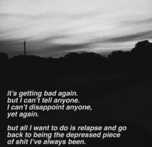Bad, Shit, and Piece of Shit: it's getting bad again.  but I can't tell anyone.  I can't disappoint anyone,  yet again.  but all I want to do is relapse and go  back to being the depressed piece  of shit l've always been.
