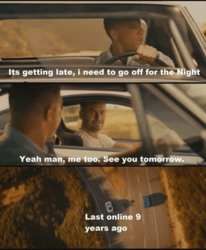 Yeah, Tomorrow, and Online: Its getting late, i need to go off for the Night  Yeah man, me too. See you tomorrow.  Last online 9  years ago Dem feels, man..