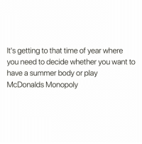 Boo, Funny, and McDonalds: It's getting to that time of year where  you need to decide whether you want to  have a summer body or play  McDonalds Monopoly Monopoly > Summer body🙌🏻🍔🍟 rp via my boo @1foxybitch @1foxybitch @1foxybitch