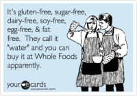 """Apparently, Whole Foods, and Free: It's gluten-free, sugar-free,  dairy-free, soy-free,  egg-free, & fat  free. They call it  water"""" and you can  buy it at Whole Foods  apparenty  your e cards  someecards.com It's gluten-free, sugar-free, dairy-free, soy-free, egg-free, & fat free. They call it 'water' and you can buy it at Whole Foods apparently."""
