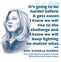 Sen. Kamala Harris is fighting for every single American. #BarrierBreakers: It's going to be  harder before  it gets easier.  Iknow we will  rise to the  challenge and  Iknow we will  keep fighting  no matter what.  SEN. KAMALA HARRIS  First Indian American senator & second  African American woman senator Sen. Kamala Harris is fighting for every single American. #BarrierBreakers